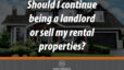 Should You Continue Being a Land Lord or Sell Your Rental Properties?
