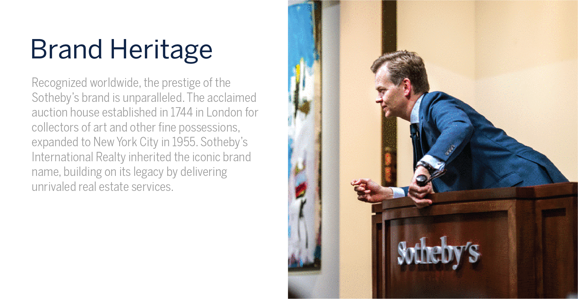 Brand Heritage - Recognized worldwide, the prestige of the Sotheby's brand is unparalleled. The acclaimed auction house established in 1744 in london for collectors of art and other fine possessions, expanded to New York City in 1955. Sotheby's International Realty inherited the iconic brand name, building on its legacy by delivering unrivaled real estate services.
