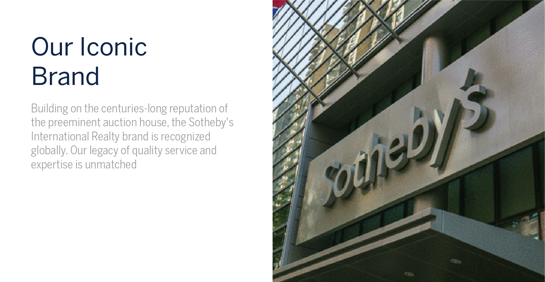 Our Iconic Brand - Building on the centuries-long reputation of the preeminent auction house, the Sotheby's International Realty brand is recognized globally. Our legacy of quality service and expertise is unmatched.