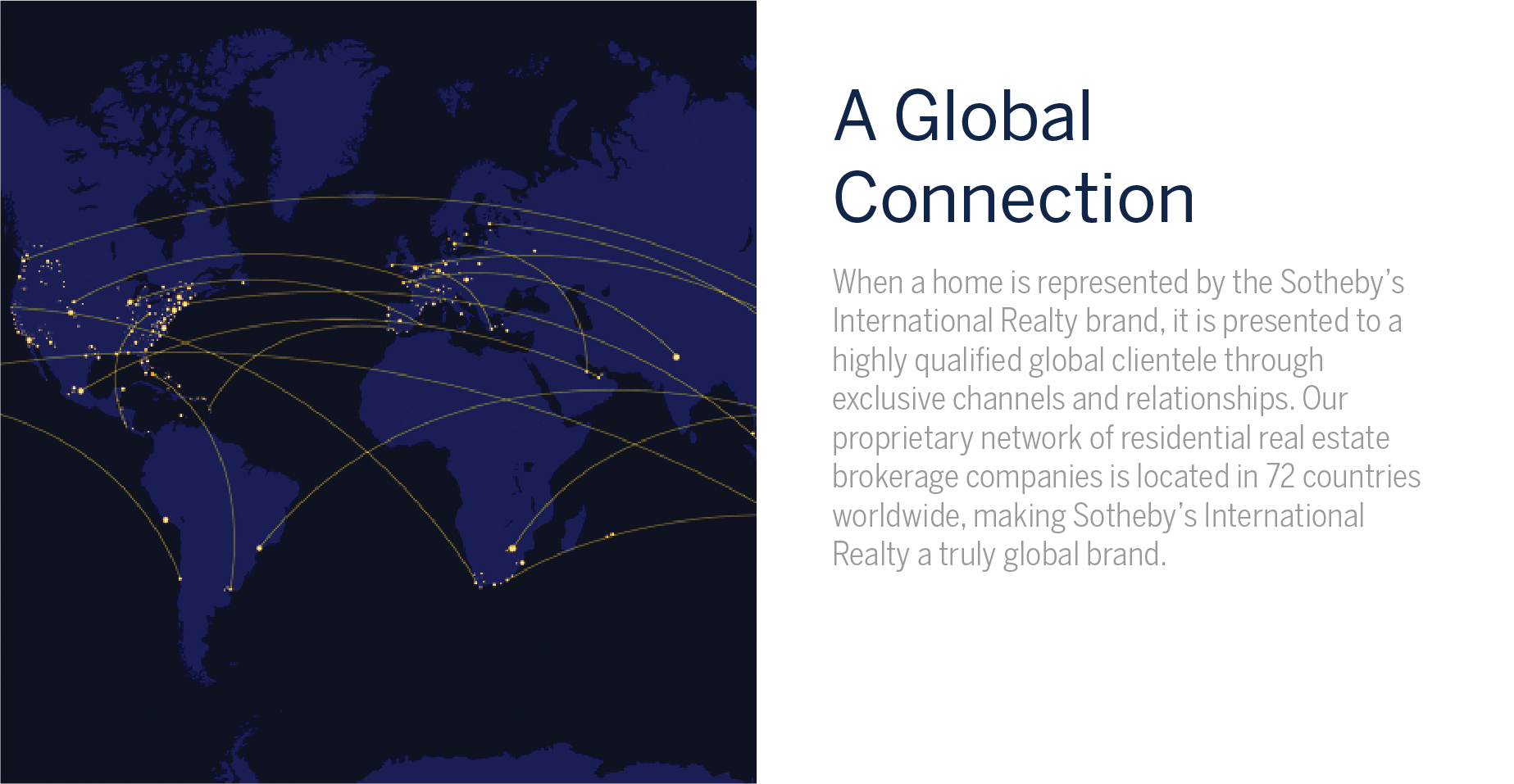 A Global Connection - When a home is represented by the Sotheby's International Realty brand, it is presented to a highly qualified global clientele through exclusive channels and relationships. Our proprietary network of residential real estate brokerage companies is located in 72 countries worldwide, making Sotheby's International Realty a truly global brand.