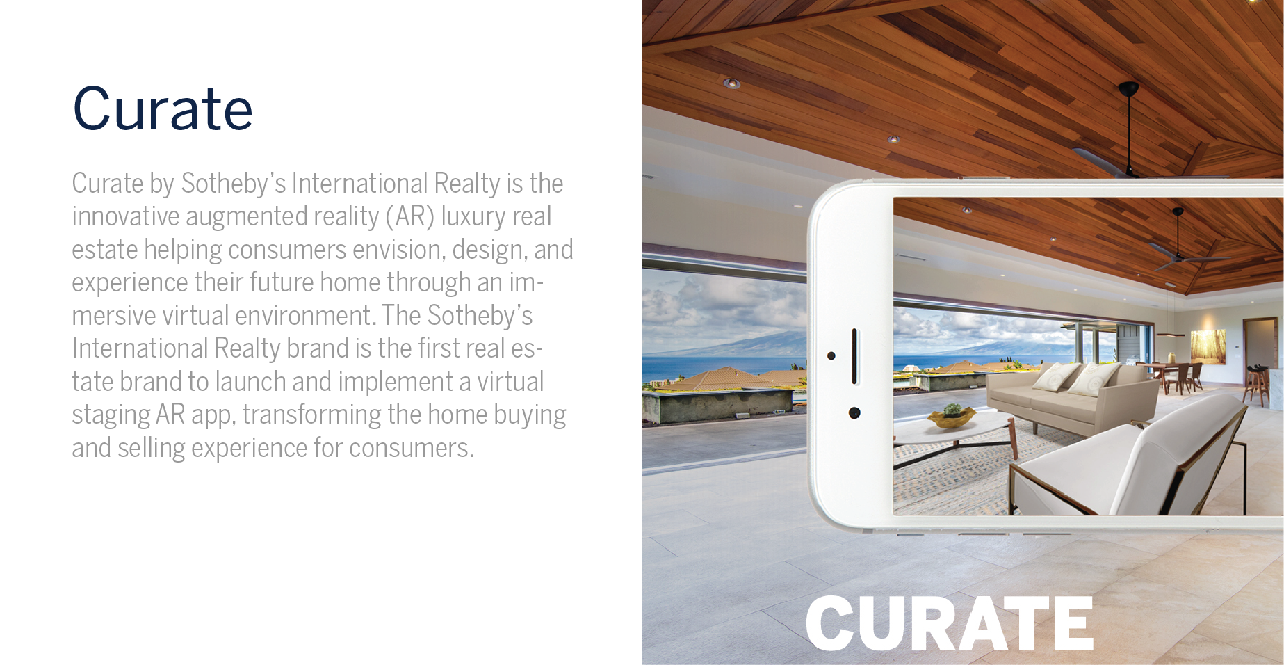 Curate App - Curate by Sotheby's International Realty is the innovative augmented reality (AR) luxury real estate helping consumers envision, design, and experience their future home through an immersive virtual environment. The Sotheby's International Realty brand is the first real estate brand to launch and implement a virtual staging AR app, transforming the home buying and selling experience for consumers.
