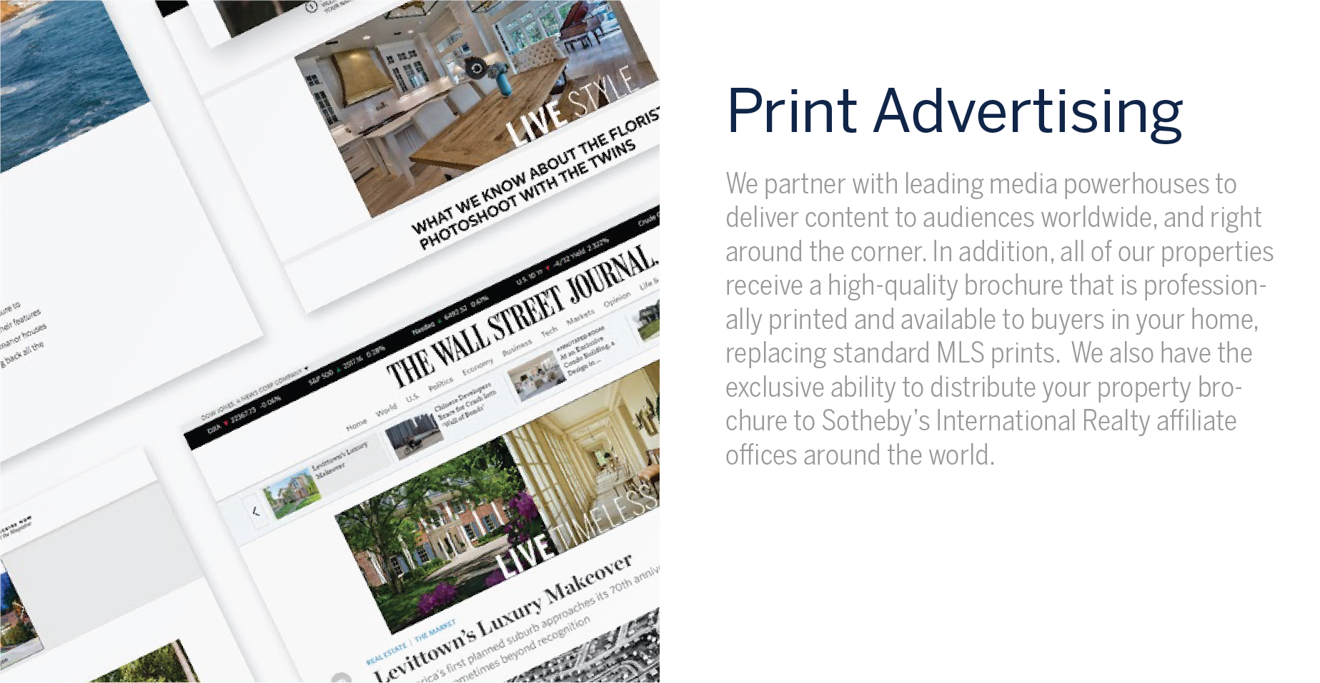 Printing Advertising - We partner with leading media powerhouses to deliver content to discerning audiences worldwide. Our partners' cutting-edge innovation, strategic positioning and international impact enable the Sotheby's International Realty Brand to successfully connect with global consumers. We also run advertisements in many of the local publications that fit our clients' demographics so that our name is spread around the world, and right next door. We know that high frequency presence and consistent branding across all of our media outlets is important to marketing our listing inventory and attracting qualified buyers. In addition, all of our properties receive a high quality print brochure that is professionally printed. These replace the standard MLS printouts that will be handed out to everyone that views your home. We also have the ability to distribute your property brochure to Sotheby's International Realty affiliate offices around the world.