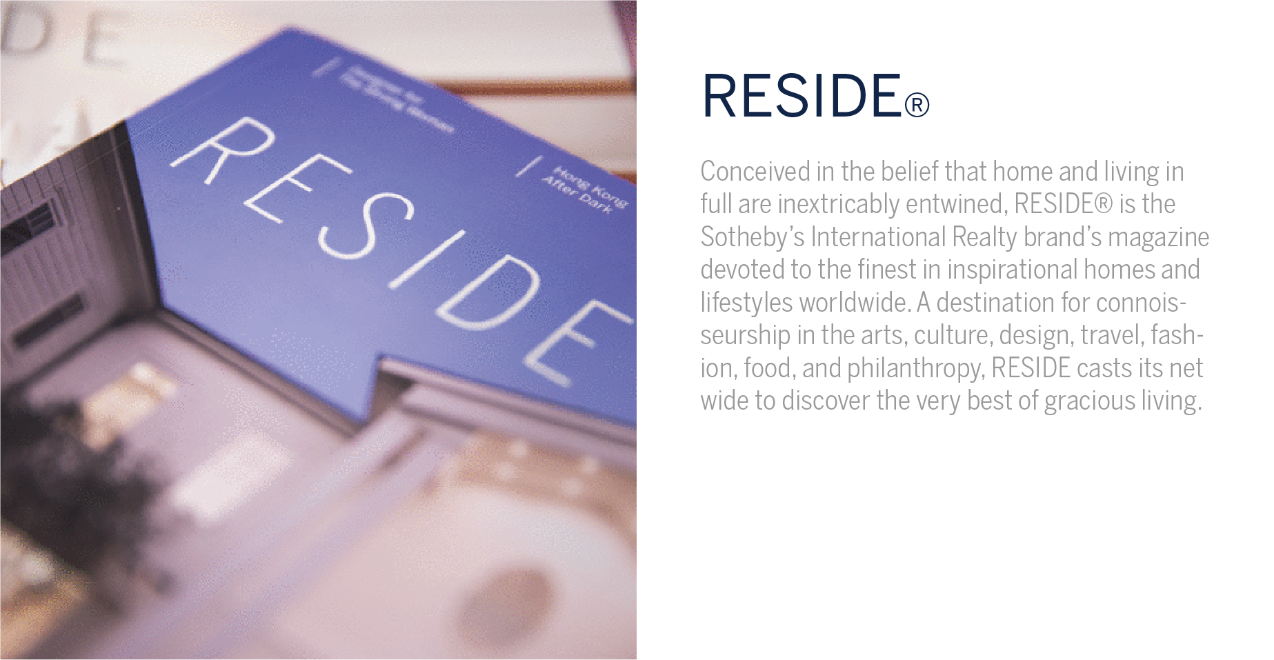 RESIDE Magazine - Conceived in the belief that home and living in full are inextricably entwined, RESIDE® is the Sotheby's International Realty brand's magazine devoted to the finest in inspirational homes and lifestyles worldwide. A destination for connoisseurship in the arts, culture, design, travel, fashion, food, and philanthropy, RESIDE casts its net wide to discover the very best of gracious living.