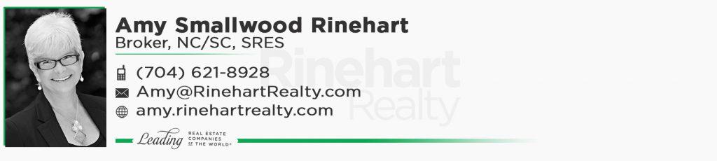Amy Smallwood Rinehart, Broker, NC/SC, SRES Mobile: (704) 621-8928 Amy@RinehartRealty.com amy.rinehartrealty.com