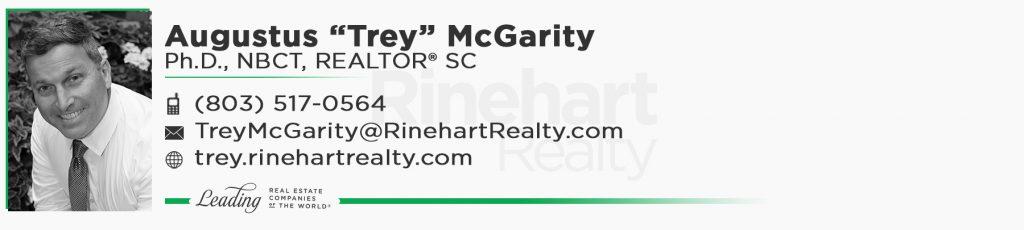 """Augustus """"Trey"""" McGarity Ph.D., NBCT, REALTOR® SC Mobile: (803) 517-0564 TreyMcGarity@RinehartRealty.com trey.rinehartrealty.com"""