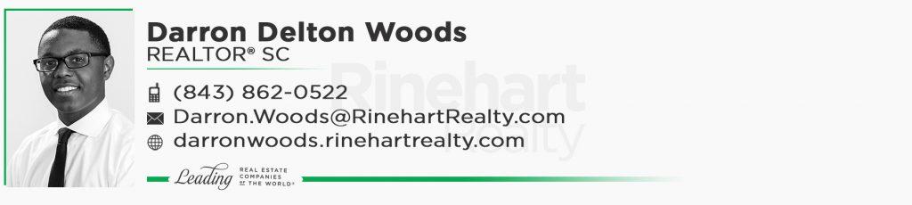 Darron Delton Woods, REALTOR® SC Mobile: (843) 862-0522 Darron.Woods@RinehartRealty.com darronwoods.rinehartrealty.com facebook.com/darronwoodsrealtor