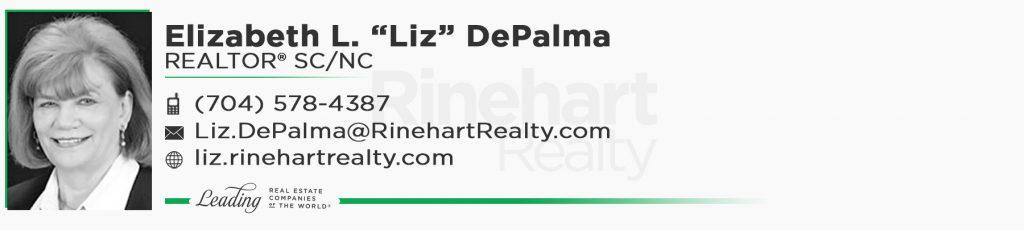 "Elizabeth L. ""Liz"" DePalma, REALTOR® SC/NC Mobile: (704) 578-4387 Liz.DePalma@RinehartRealty.com liz.rinehartrealty.com"