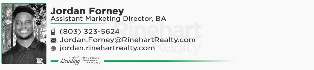 Jordan Forney, BA Assistant Marketing Director Office: (803) 323-5624 Jordan.Forney@RinehartRealty.com jordan.rinehartrealty.com