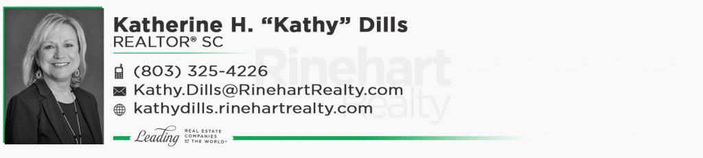 "Katherine H. ""Kathy"" Dills, REALTOR® SC Mobile: (803) 325-4226 Kathy.Dills@RinehartRealty.com kathydills.rinehartrealty.com facebook.com/kathydillsrealtor"