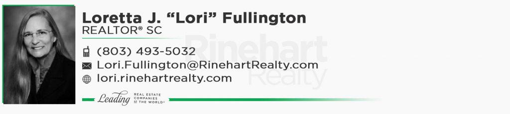 """Loretta J. """"Lori"""" Fullington, REALTOR® SC Mobile: (803) 493-5032 Lori.Fullington@RinehartRealty.com lori.rinehartrealty.com"""