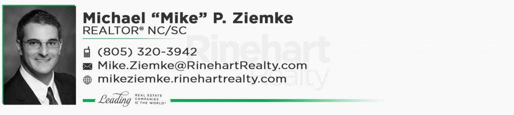 "Michael ""Mike"" P. Ziemke, REALTOR® NC/SC Mobile: (805) 320-3942 Mike.Ziemke@RinehartRealty.com mikeziemke.rinehartrealty.com facebook.com/mikeziemkerealtor"