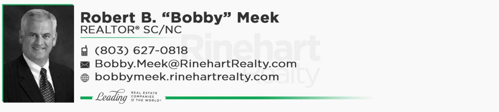 "Robert B. ""Bobby"" Meek, REALTOR® SC/NC Mobile: (803) 627-0818 Bobby.Meek@RinehartRealty.com bobbymeek.rinehartrealty.com"