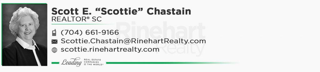"""Scott E. """"Scottie"""" Chastain, REALTOR® SC Mobile: (704) 661-9166 Scottie.Chastain@RinehartRealty.com scottie.rinehartrealty.com facebook.com/scottiechastainrealtor"""