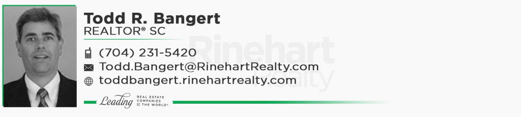 Todd R. Bangert, REALTOR® SC Mobile: (704) 231-5420 Todd.Bangert@RinehartRealty.com toddbangert.rinehartrealty.com