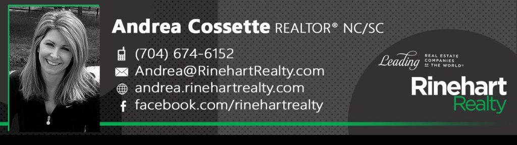 Andrea Cossette, REALTOR® NC/SC Mobile: (704) 674-6152 Andrea@RinehartRealty.com andrea.rinehartrealty.com