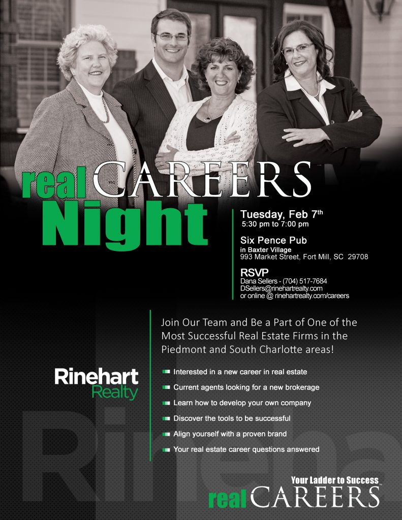 Our next realCAREERS Night is: Tuesday, Feb 7th 5:30 pm to 7:00 pm Six Pence Pub in Baxter Village 993 Market Street, Fort Mill, SC 29708 RSVP Dana Sellers - (704) 517-7684 DSellers@rinehartrealty.com or online @ rinehartrealty.com/careers  Join Our Team and Be a Part of One of the Most Successful Real Estate Firms in the Piedmont and South Charlotte areas!  Interested in a new career in real estate  Current agents looking for a new brokerage  Learn how to develop your own company  Discover the tools to be successful  Align yourself with a proven brand  Your real estate career questions answered