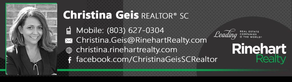 Christina Geis, REALTOR® SC Mobile: (803) 627-0304 – Call, Text or Facetime Christina.Geis@RinehartRealty.com christina.rinehartrealty.com facebook.com/ChristinaGeisSCRealtor twitter.com/christina_geis linkedin.com/in/christina-geis-8036270304
