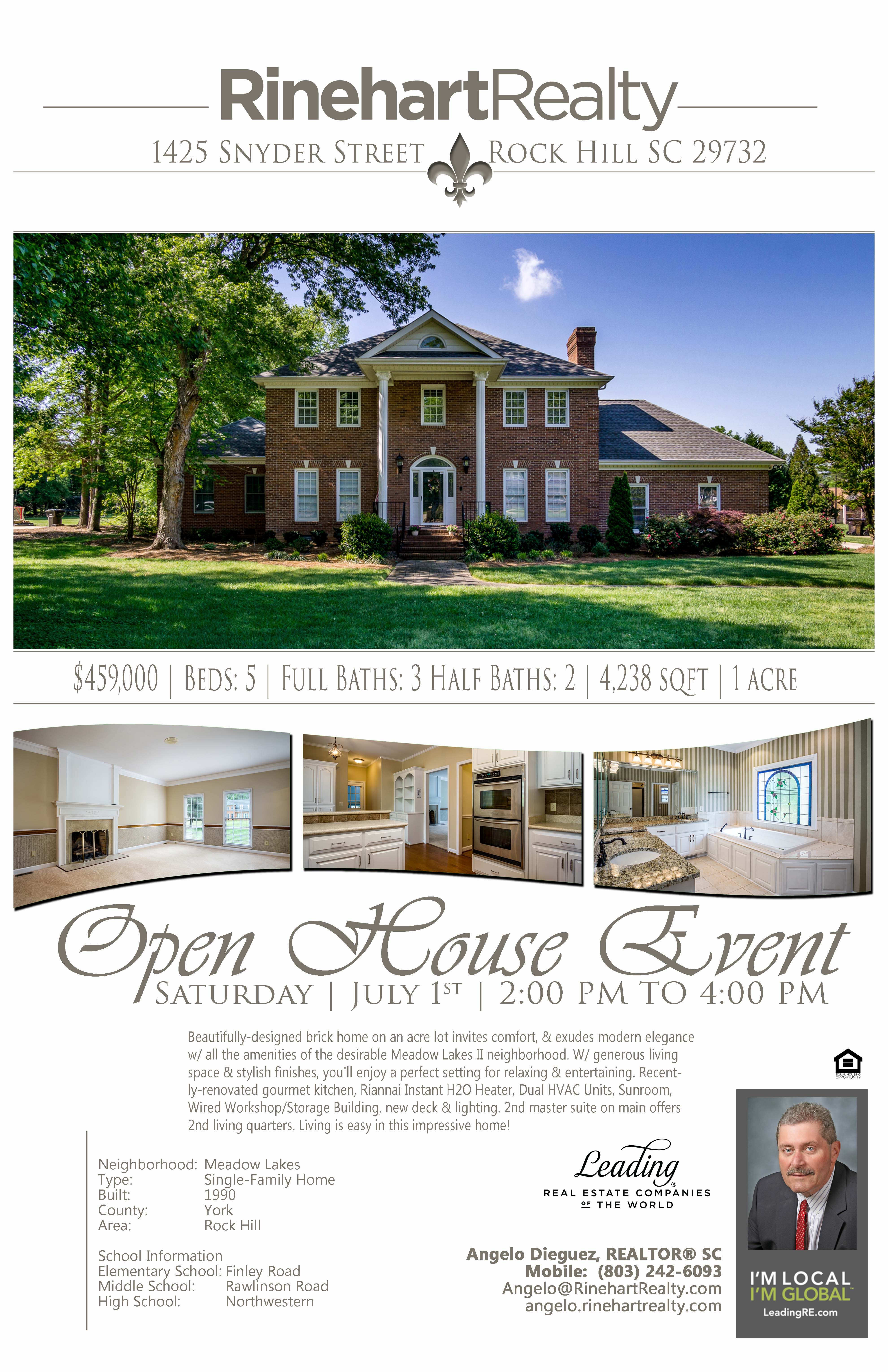 OPEN HOUSE: Saturday, July 1st | 2:00 pm to 4:00 pm  1425 Snyder Street, Rock Hill, SC 29732 PRICE: $459,000 Beds: 5 | Full Baths: 3 Half Baths: 2 | 4,238 sqft | 1 acres  Beautifully-designed brick home on an acre lot invites comfort, and exudes modern elegance with all the amenities of the desirable Meadow Lakes II neighborhood. With generous living space and stylish finishes, you'll enjoy a perfect setting for relaxing and entertaining. Recently-renovated gourmet kitchen, Riannai Instant H2O Heater, Dual HVAC Units, Sunroom, Wired Workshop/Storage Building, new deck and lighting. 2nd master suite on main offers 2nd living quarters. Living is easy in this impressive home!  Hosted by:  Angelo Dieguez, REALTOR® SC Mobile: (803) 242-6093 Angelo@RinehartRealty.com angelo.rinehartrealty.com