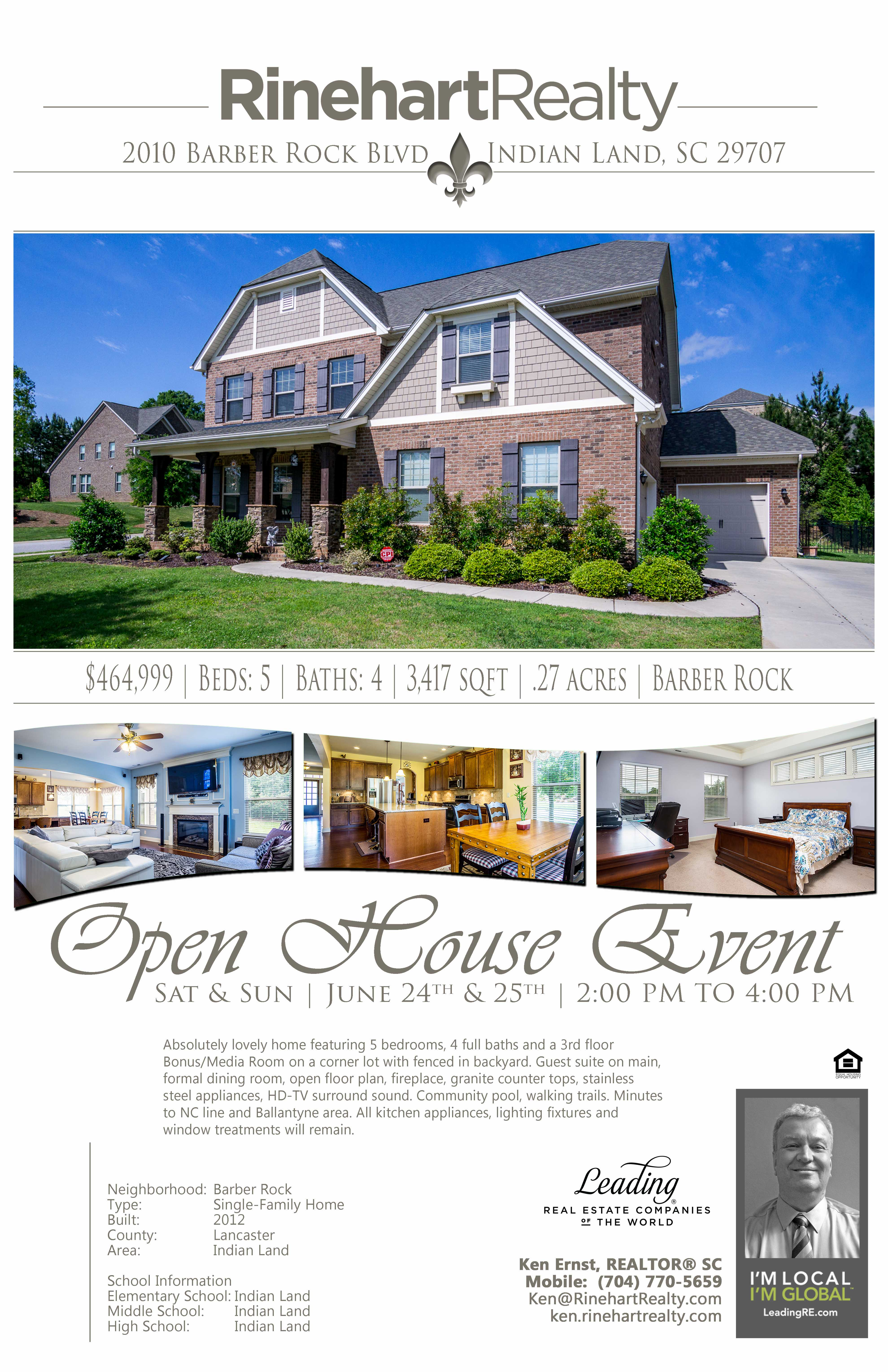 OPEN HOUSES: Saturday, June 24th | 2:00 pm to 4:00 pm Saturday, June 25th | 2:00 pm to 4:00 pm 2010 Barber Rock Boulevard, Indian Land, SC 29707 PRICE: $464,999 Beds: 5 | Baths: 4 | 3,4174 sqft | .27 acres Absolutely lovely home featuring 5 bedrooms, 4 full baths and a 3rd floor Bonus/Media Room on a corner lot with fenced in backyard. Guest suite on main, formal dining room, open floor plan, fireplace, granite counter tops, stainless steel appliances, HD-TV surround sound. Community pool, walking trails. Minutes to NC line and Ballantyne area. All kitchen appliances, lighting fixtures and window treatments will remain. Hosted by: Ken Ernst, REALTOR® SC Mobile: (704) 770-5659 Ken@RinehartRealty.com ken.rinehartrealty.com