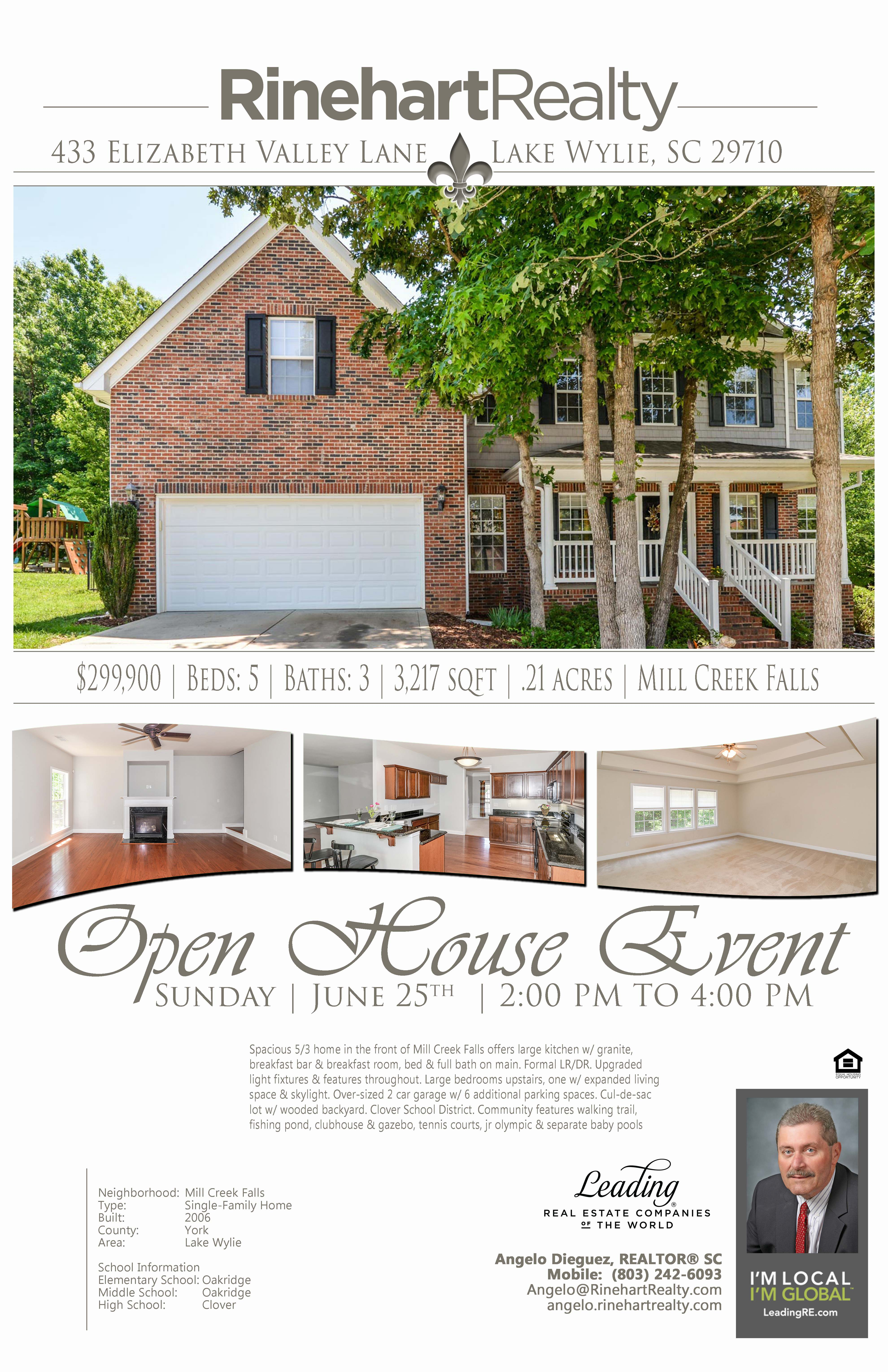 OPEN HOUSE: Sunday, June 25th | 2:00 pm to 4:00 pm   433 Elizabeth Valley Lane, Lake Wylie, SC 29710 PRICE: $299,900 Beds: 5 | Baths: 3 | 3,217 sqft | .21 acres  Spacious 5/3 home in the front of Mill Creek Falls offers large kitchen w/ granite, breakfast bar & breakfast room, bed & full bath on main. Formal LR/DR. Upgraded light fixtures & features throughout. Large bedrooms upstairs, one w/ expanded living space & skylight. Over-sized 2 car garage w/ 6 additional parking spaces. Cul-de-sac lot w/ wooded backyard. Clover School District. Community features walking trail, fishing pond, clubhouse & gazebo, tennis courts, jr olympic & separate baby pools    Hosted by:  Angelo Dieguez, REALTOR® SC Mobile: (803) 242-6093 Angelo@RinehartRealty.com angelo.rinehartrealty.com