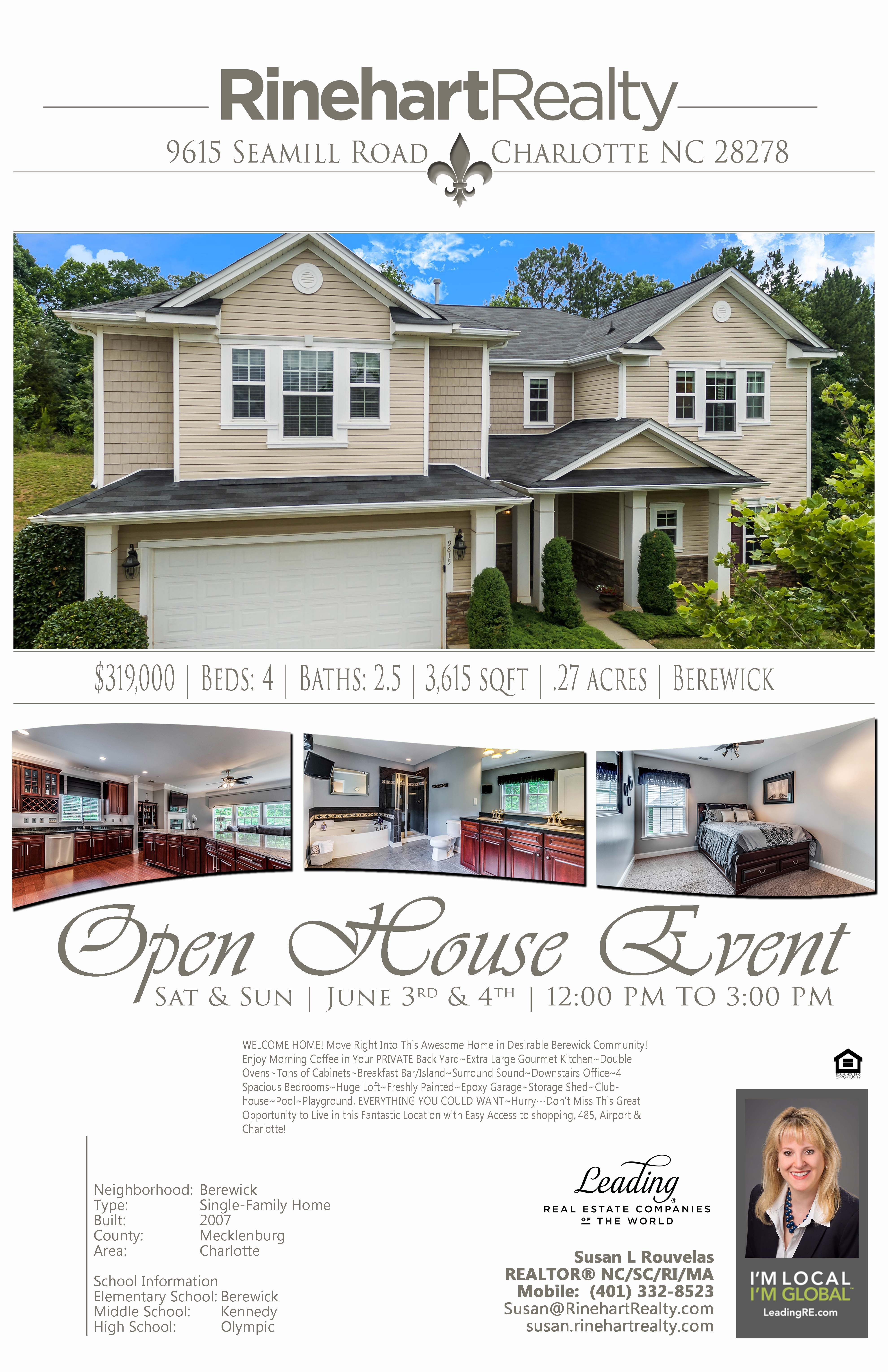 OPEN HOUSE: Saturday, June 3rd & Sunday, June 4th | 12:00 pm to 3:00 pm  9615 Seamill Road, Charlotte, NC 28278  PRICE: $319,000 Beds: 4 | Baths: 2.5 | 3,615 sqft | .27 acres  WELCOME HOME! Move Right Into This Awesome Home in Desirable Berewick Community! Enjoy Morning Coffee in Your PRIVATE Back Yard~Extra Large Gourmet Kitchen~Double Ovens~Tons of Cabinets~Breakfast Bar/Island~Surround Sound~Downstairs Office~4 Spacious Bedrooms~Huge Loft~Freshly Painted~Epoxy Garage~Storage Shed~Clubhouse ~Pool~Playground, EVERYTHING YOU COULD WANT~HurryDon't Miss This Great Opportunity to Live in this Fantastic Location with Easy Access to shopping, 485, Airport & Charlotte!  Hosted by:  Susan L Rouvelas REALTOR® NC/SC/RI/MA Mobile: (401) 332-8523 Susan@RinehartRealty.com susan.rinehartrealty.com