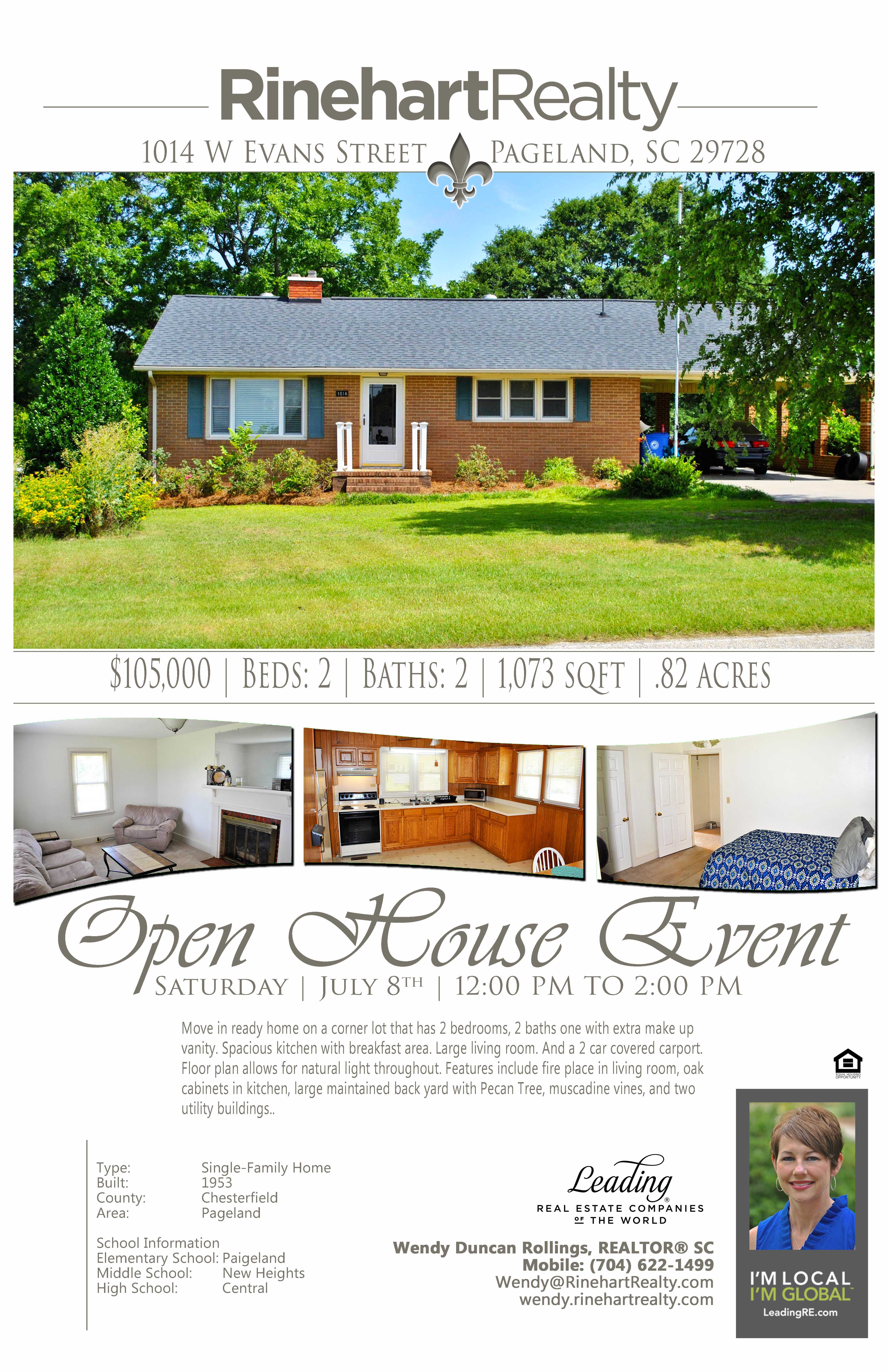 OPEN HOUSE: Saturday, July 8th | 12:00 pm to 2:00 pm  1014 W Evans Street, Pageland, SC 29728 PRICE: $105,000 Beds: 2 | Baths: 2 | 1,073 sqft | .82 acres  Move in ready home on a corner lot that has 2 bedrooms, 2 baths one with extra make up vanity. Spacious kitchen  with breakfast area. Large living room. And a 2 car covered carport. Floor plan allows for natural light throughout. Features include fire place in living room, oak cabinets in kitchen, large maintained back yard with Pecan Tree,  muscadine vines, and two utility buildings.  Hosted by:  Wendy Duncan Rollings, REALTOR® SC Mobile: (704) 622-1499 Wendy@RinehartRealty.com wendy.rinehartrealty.com