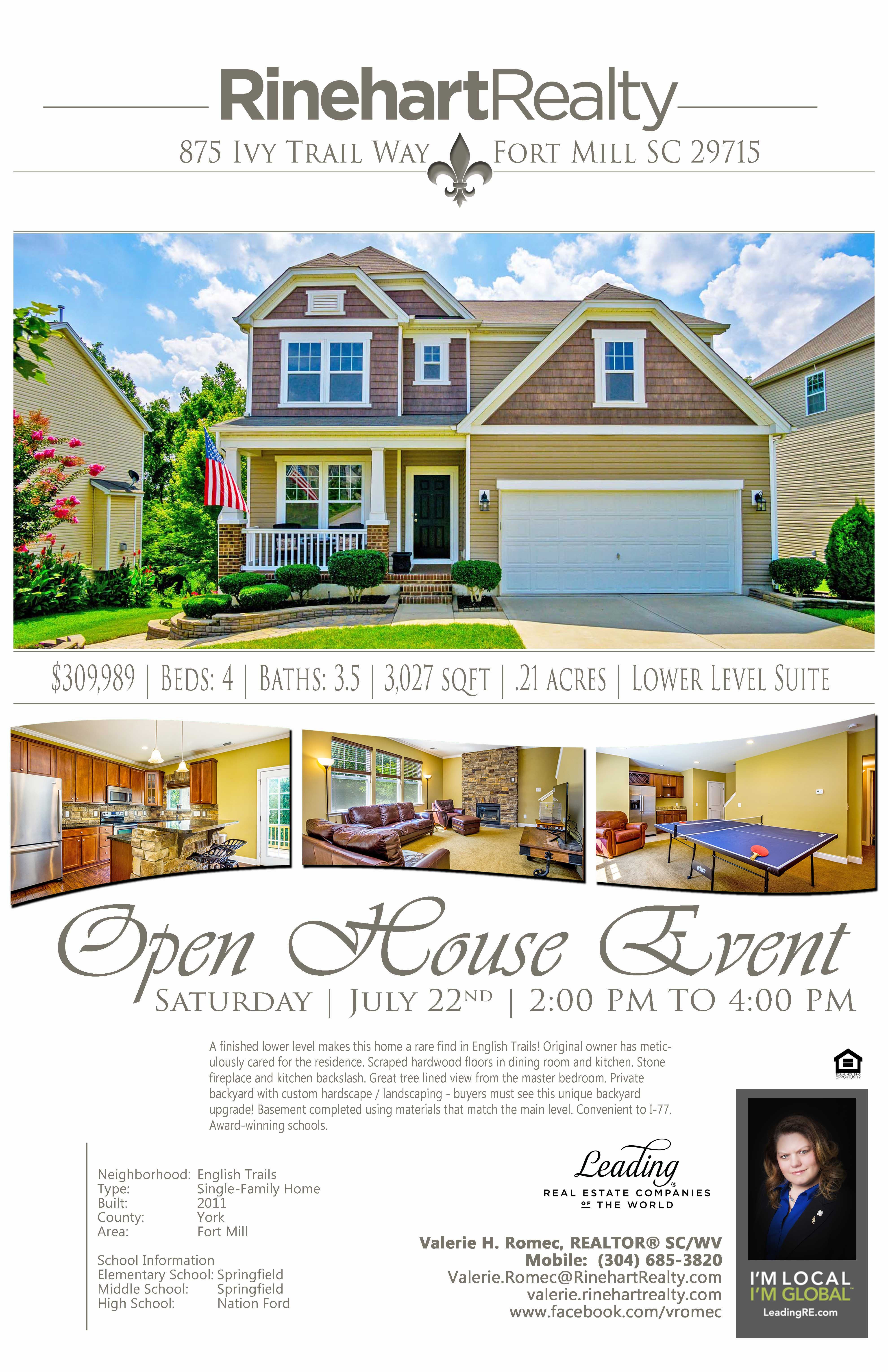 "OPEN HOUSE: Saturday, July 22nd | 2:00 pm to 4:00 pm 875 Ivy Trail Way, Fort Mill, SC 29715 PRICE: $334,900 Beds: 4 | Baths: 3.5 | 3,027 sqft | .21 acres This beautifully finished cul-de-sac home makes this a rare find in English Trails. House backs up to wooded buffer with mature trees. Home has many upgrades - hand scraped wood flooring, upgraded carpet and 6"" baseboards, stone fireplace and kitchen backsplash, private backyard with spectacular views, extensive hardscape/landscape and irrigation. High-end play area equipment and storage shed convey with this unique backyard. Convenient to I-77 and award-winning Fort Mill Schools. Hosted by: Valerie H. Romec, REALTOR® SC/WV Mobile: (304) 685-3820 Valerie.Romec@RinehartRealty.com valerie.rinehartrealty.com www.facebook.com/vromec"