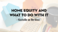 Home Equity and What to Do with It