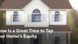 Why Now Is a Great Time to Tap Into Your Home's Equity