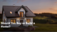 Should You Buy or Build a Home?