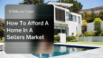 How to Afford a Home In a Sellers Market