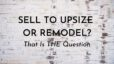 Remodel Your Current Home or Sell and Upsize?