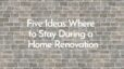 Five Ideas Where to Stay During a Home Renovation