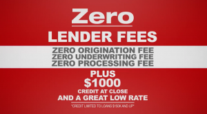 Zero Lender Fees, Zero Origination Fees, Zero Underwriting Fees, Zero Processing Fees plus $1000 credit at close