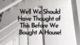 Well We Should Have Thought of This Before We Bought a House