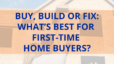 Buy, Build or Fix: What's Best for First-Time Home Buyers?