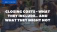 Closing Costs – What They Include…And What They Might Not