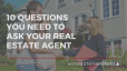 Questions You NEED To Ask Your Real Estate Agent