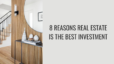 8 Reasons Real Estate is the Best Investment
