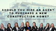 Should You Hire an Agent to Purchase a New Construction Home?