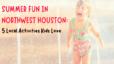 Summer Fun in Northwest Houston: 5 Local Activities Kids Love