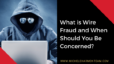 What is Wire Fraud and When Should You Be Concerned?