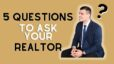 5 Questions to ask your Realtor