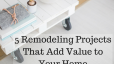 5 Remodeling Projects That Add Value to Your Home